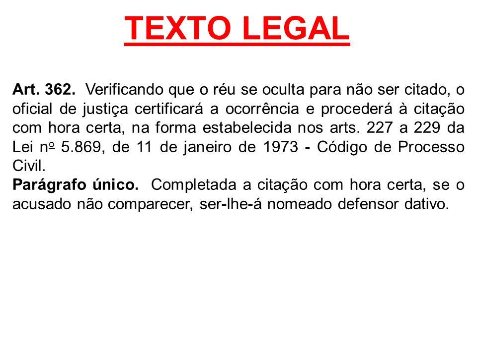 TEXTO LEGAL Art. 362. Verificando que o réu se oculta para não ser citado, o oficial de justiça certificará a ocorrência e procederá à citação com hor