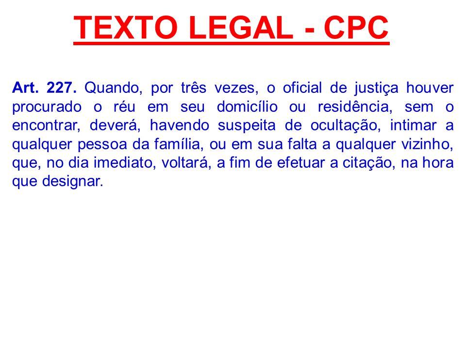 TEXTO LEGAL - CPC Art. 227. Quando, por três vezes, o oficial de justiça houver procurado o réu em seu domicílio ou residência, sem o encontrar, dever
