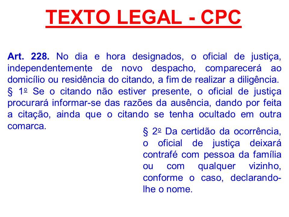 TEXTO LEGAL - CPC Art. 228. No dia e hora designados, o oficial de justiça, independentemente de novo despacho, comparecerá ao domicílio ou residência