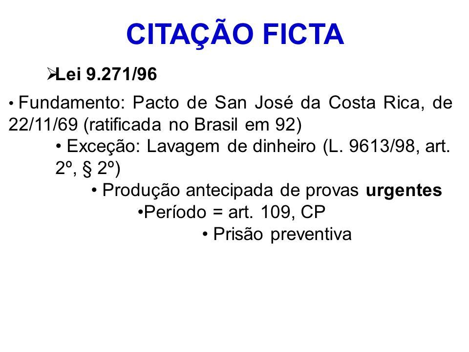 CITAÇÃO FICTA Lei 9.271/96 Fundamento: Pacto de San José da Costa Rica, de 22/11/69 (ratificada no Brasil em 92) Exceção: Lavagem de dinheiro (L. 9613