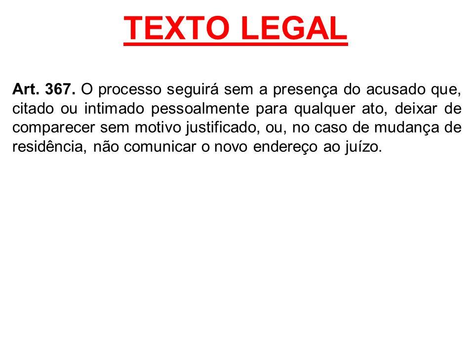 TEXTO LEGAL Art. 367. O processo seguirá sem a presença do acusado que, citado ou intimado pessoalmente para qualquer ato, deixar de comparecer sem mo