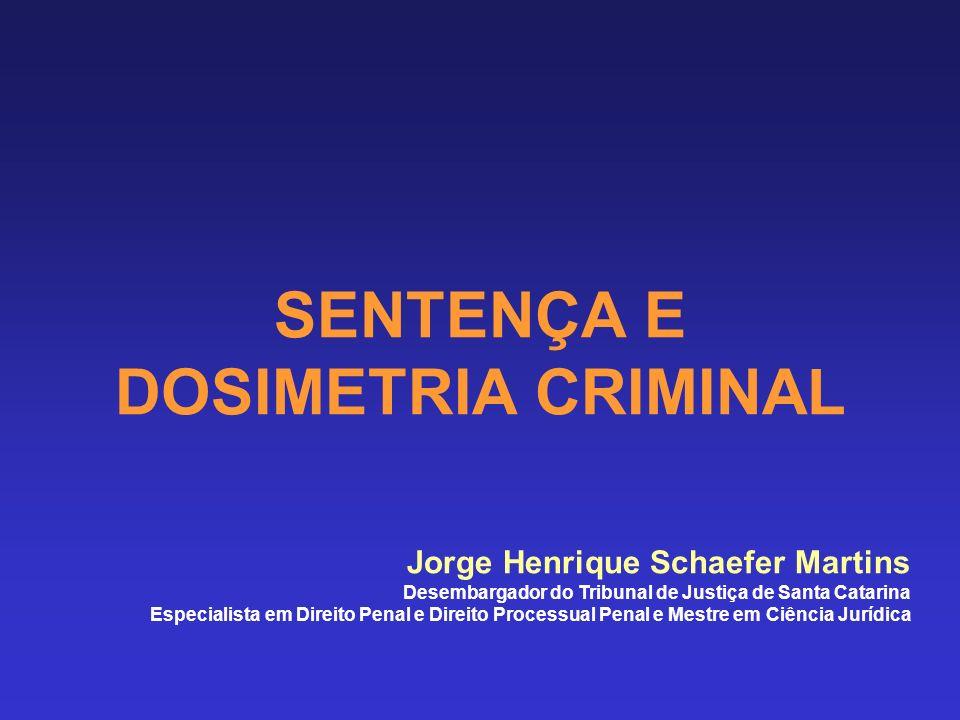 SENTENÇA E DOSIMETRIA CRIMINAL Jorge Henrique Schaefer Martins Desembargador do Tribunal de Justiça de Santa Catarina Especialista em Direito Penal e Direito Processual Penal e Mestre em Ciência Jurídica