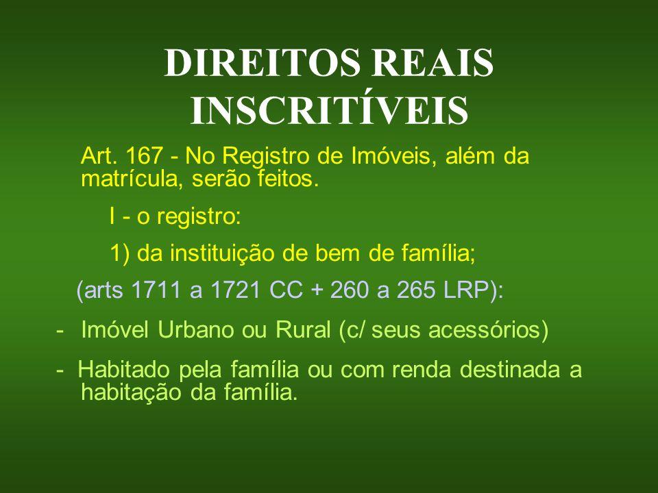 DIREITOS REAIS INSCRITÍVEIS Art. 167 - No Registro de Imóveis, além da matrícula, serão feitos. I - o registro: 1) da instituição de bem de família; (