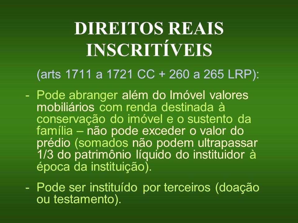 DIREITOS REAIS INSCRITÍVEIS (arts 1711 a 1721 CC + 260 a 265 LRP): -Pode abranger além do Imóvel valores mobiliários com renda destinada à conservação