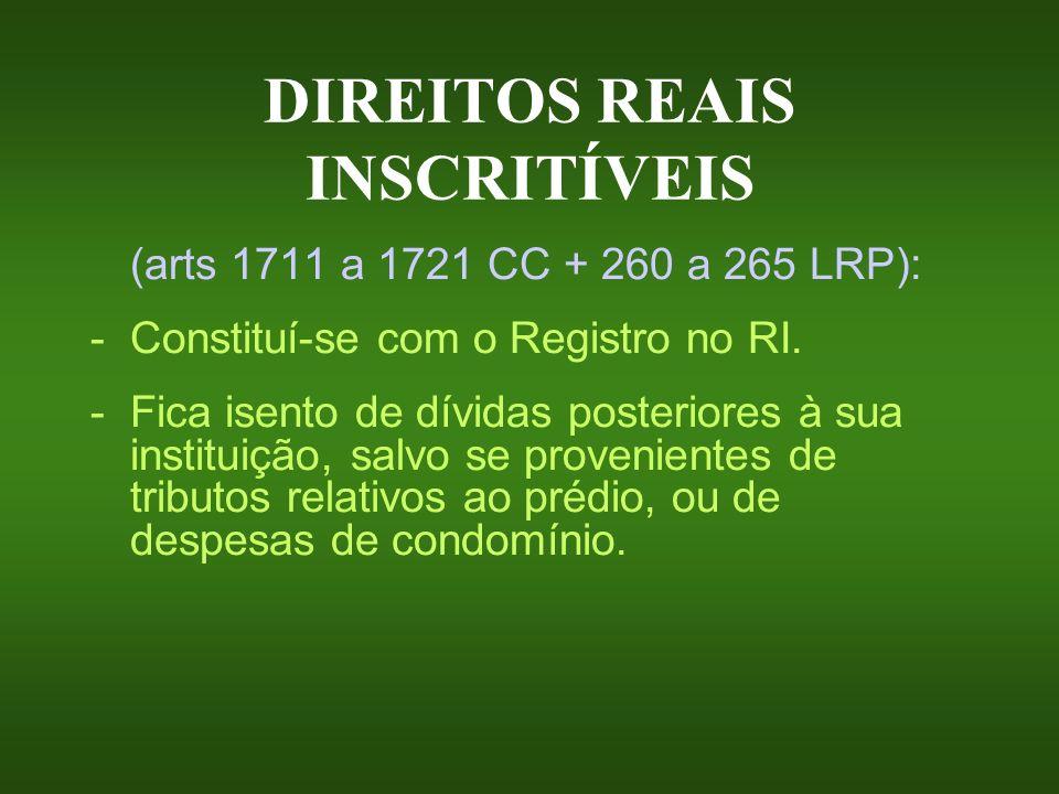 DIREITOS REAIS INSCRITÍVEIS (arts 1711 a 1721 CC + 260 a 265 LRP): -Constituí-se com o Registro no RI. - Fica isento de dívidas posteriores à sua inst