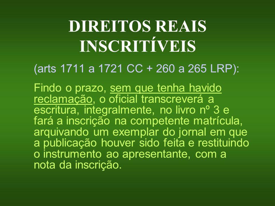 DIREITOS REAIS INSCRITÍVEIS (arts 1711 a 1721 CC + 260 a 265 LRP): Findo o prazo, sem que tenha havido reclamação, o oficial transcreverá a escritura,