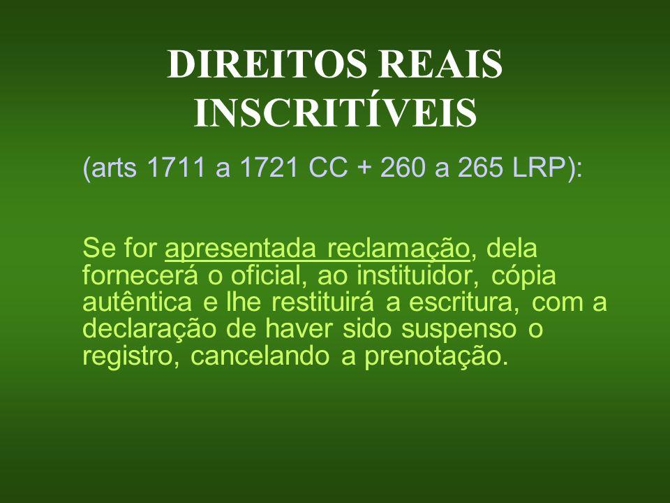 DIREITOS REAIS INSCRITÍVEIS (arts 1711 a 1721 CC + 260 a 265 LRP): Se for apresentada reclamação, dela fornecerá o oficial, ao instituidor, cópia autê