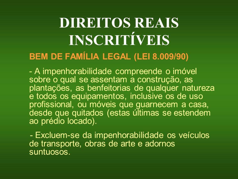 DIREITOS REAIS INSCRITÍVEIS BEM DE FAMÍLIA LEGAL (LEI 8.009/90) - A impenhorabilidade compreende o imóvel sobre o qual se assentam a construção, as pl