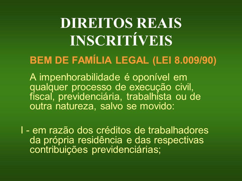DIREITOS REAIS INSCRITÍVEIS BEM DE FAMÍLIA LEGAL (LEI 8.009/90) A impenhorabilidade é oponível em qualquer processo de execução civil, fiscal, previde