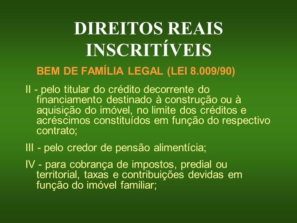 DIREITOS REAIS INSCRITÍVEIS BEM DE FAMÍLIA LEGAL (LEI 8.009/90) II - pelo titular do crédito decorrente do financiamento destinado à construção ou à a