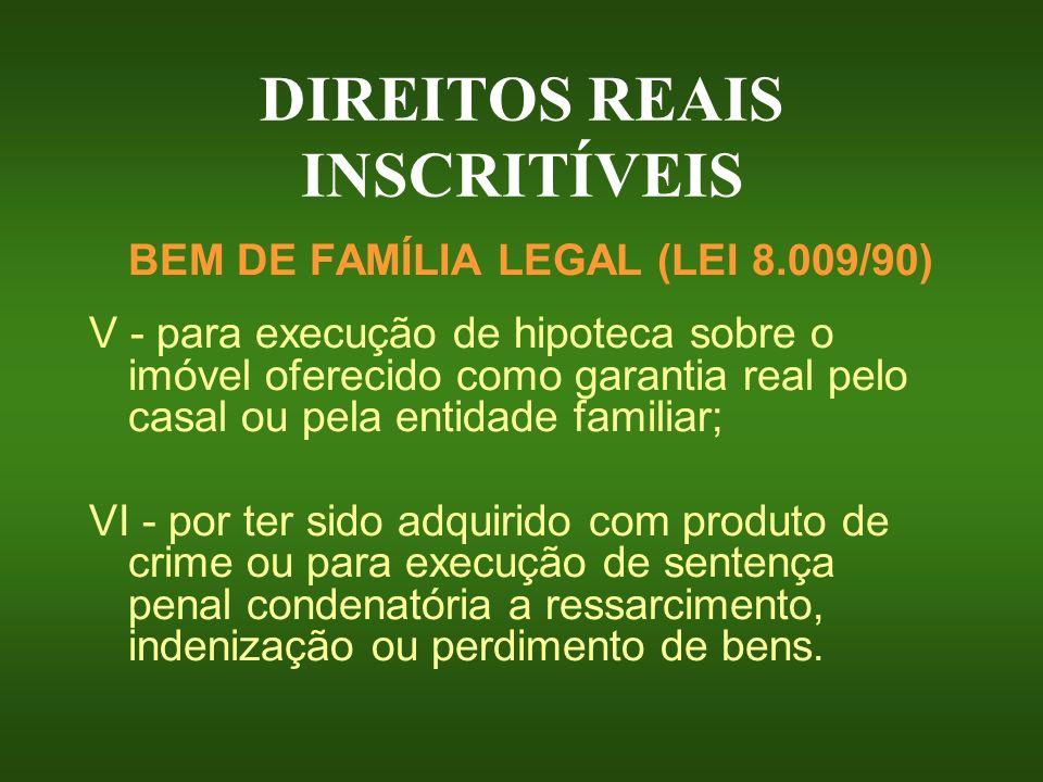 DIREITOS REAIS INSCRITÍVEIS BEM DE FAMÍLIA LEGAL (LEI 8.009/90) V - para execução de hipoteca sobre o imóvel oferecido como garantia real pelo casal o