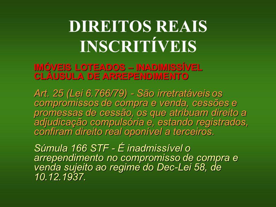 DIREITOS REAIS INSCRITÍVEIS IMÓVEIS LOTEADOS – INADIMISSÍVEL CLÁUSULA DE ARREPENDIMENTO Art. 25 (Lei 6.766/79) - São irretratáveis os compromissos de