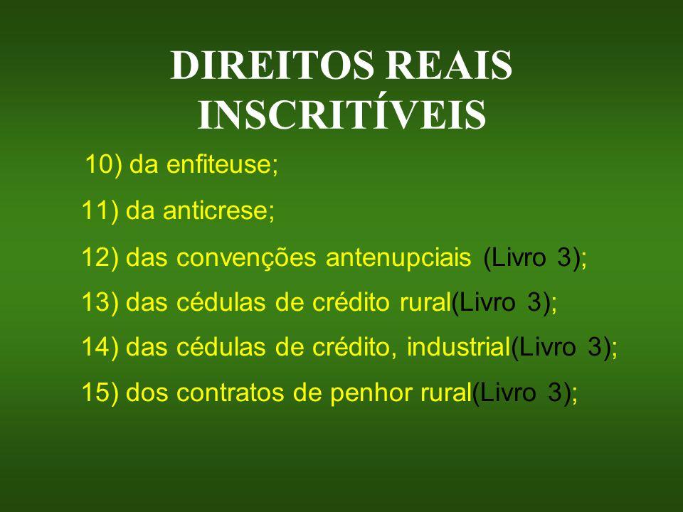 DIREITOS REAIS INSCRITÍVEIS 10) da enfiteuse; 11) da anticrese; 12) das convenções antenupciais (Livro 3); 13) das cédulas de crédito rural(Livro 3);