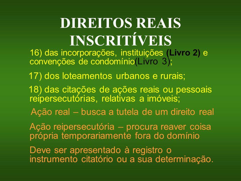 DIREITOS REAIS INSCRITÍVEIS 16) das incorporações, instituições (Livro 2) e convenções de condomínio (Livro 3) ; 17) dos loteamentos urbanos e rurais;