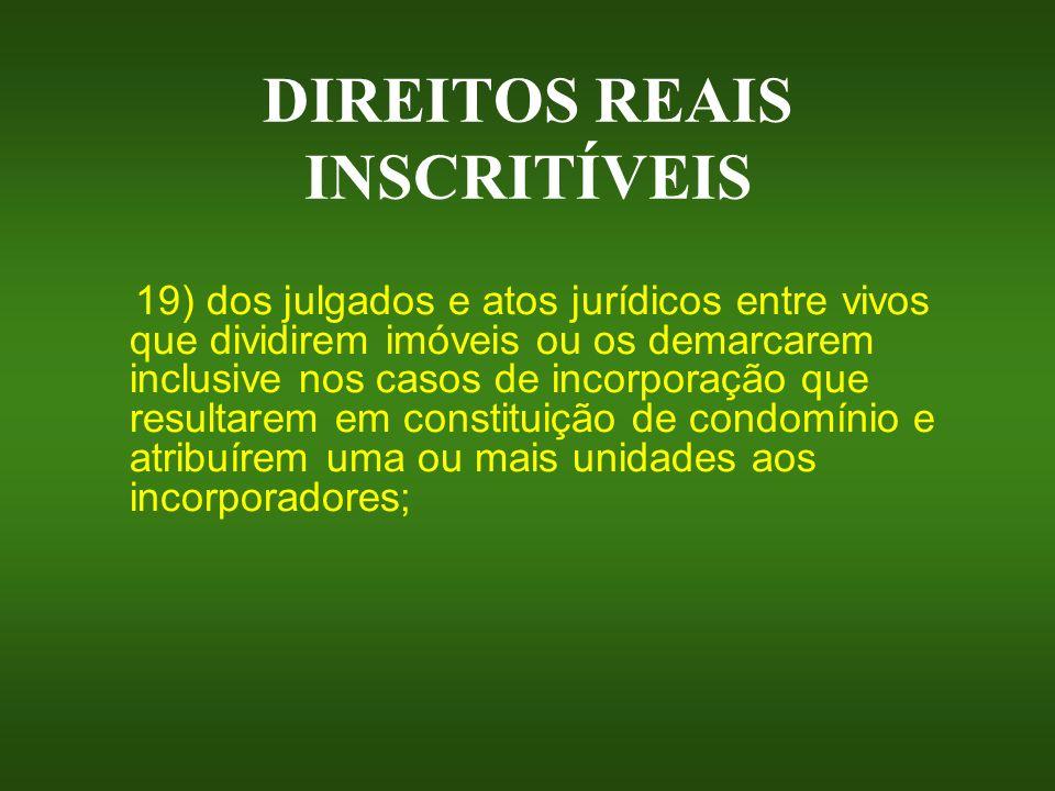 DIREITOS REAIS INSCRITÍVEIS 19) dos julgados e atos jurídicos entre vivos que dividirem imóveis ou os demarcarem inclusive nos casos de incorporação q