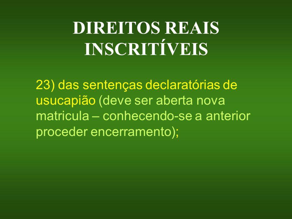 DIREITOS REAIS INSCRITÍVEIS 23) das sentenças declaratórias de usucapião (deve ser aberta nova matricula – conhecendo-se a anterior proceder encerrame