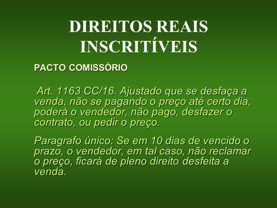 DIREITOS REAIS INSCRITÍVEIS PACTO COMISSÓRIO Art. 1163 CC/16. Ajustado que se desfaça a venda, não se pagando o preço até certo dia, poderá o vendedor