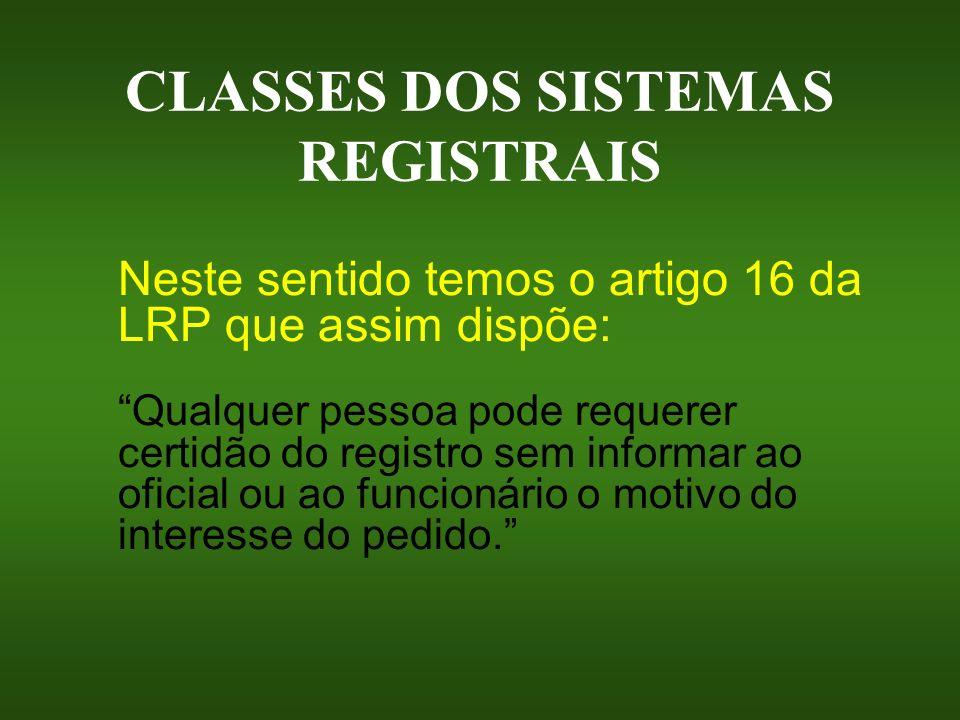 CLASSES DOS SISTEMAS REGISTRAIS Neste sentido temos o artigo 16 da LRP que assim dispõe: Qualquer pessoa pode requerer certidão do registro sem inform