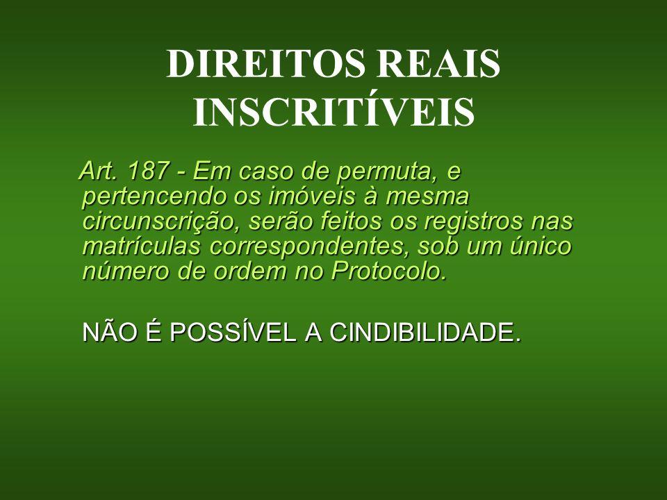 DIREITOS REAIS INSCRITÍVEIS Art. 187 - Em caso de permuta, e pertencendo os imóveis à mesma circunscrição, serão feitos os registros nas matrículas co