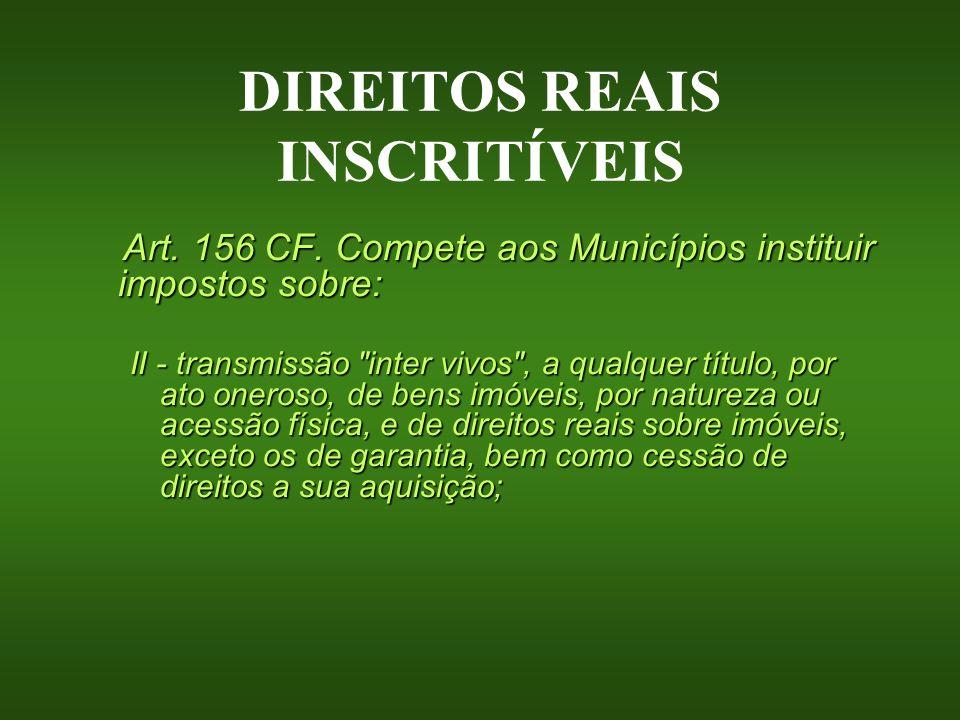 DIREITOS REAIS INSCRITÍVEIS Art. 156 CF. Compete aos Municípios instituir impostos sobre: II - transmissão