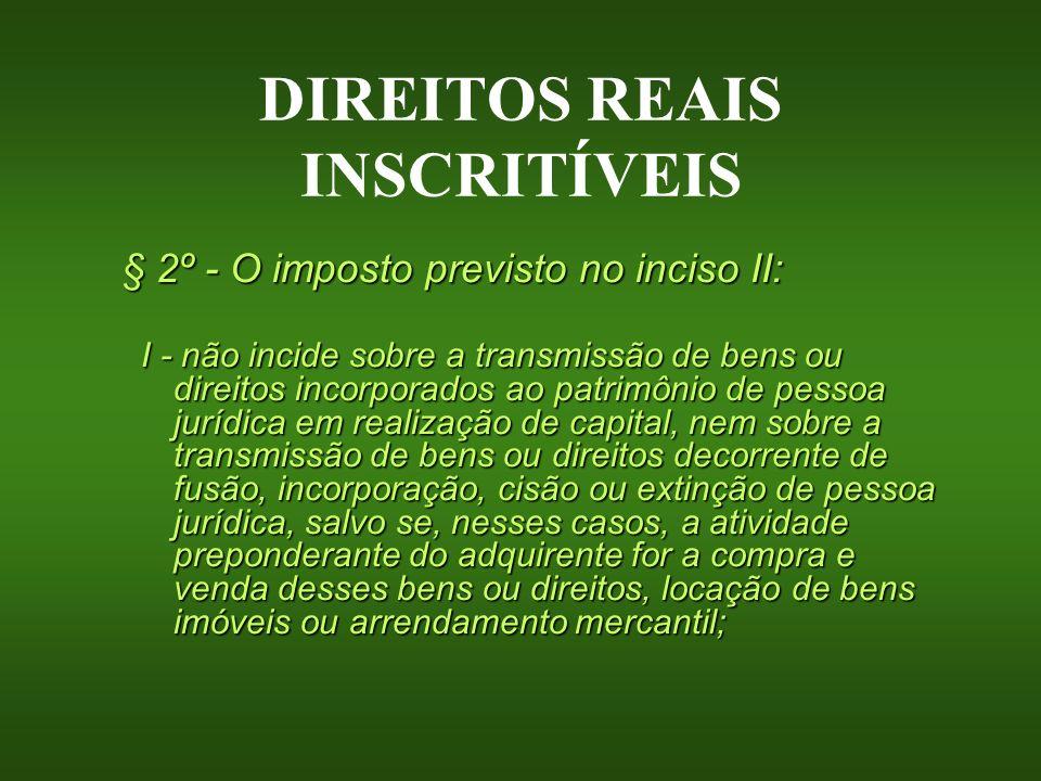 DIREITOS REAIS INSCRITÍVEIS § 2º - O imposto previsto no inciso II: I - não incide sobre a transmissão de bens ou direitos incorporados ao patrimônio