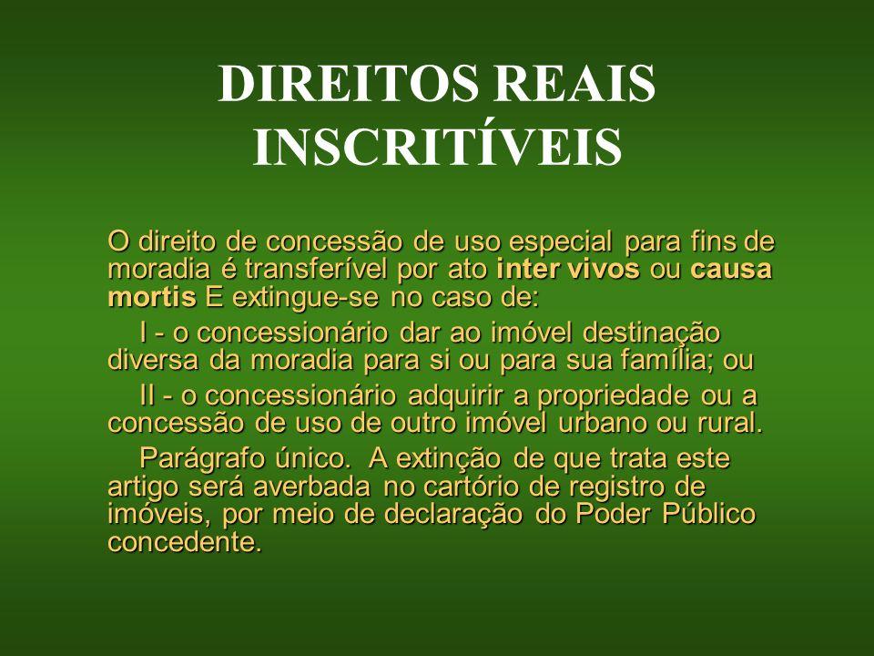 DIREITOS REAIS INSCRITÍVEIS O direito de concessão de uso especial para fins de moradia é transferível por ato inter vivos ou causa mortis E extingue-
