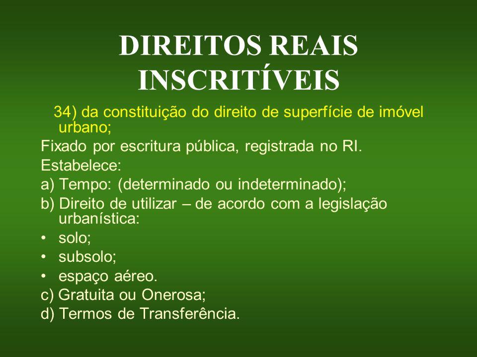 DIREITOS REAIS INSCRITÍVEIS 34) da constituição do direito de superfície de imóvel urbano; Fixado por escritura pública, registrada no RI. Estabelece: