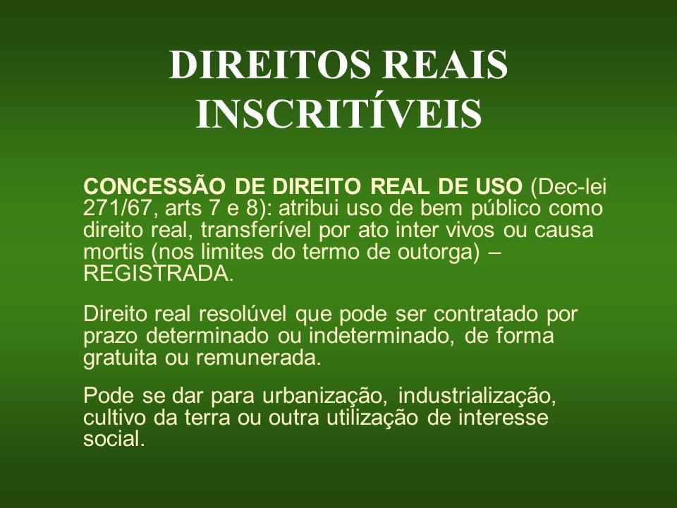 DIREITOS REAIS INSCRITÍVEIS CONCESSÃO DE DIREITO REAL DE USO (Dec-lei 271/67, arts 7 e 8): atribui uso de bem público como direito real, transferível