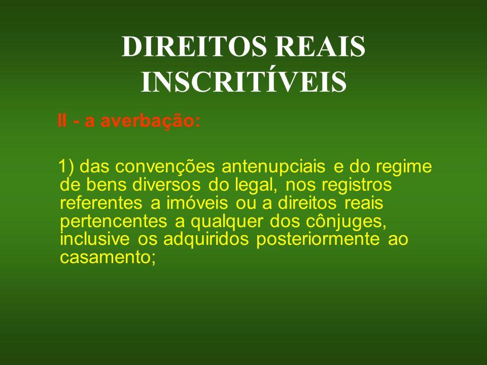 DIREITOS REAIS INSCRITÍVEIS II - a averbação: 1) das convenções antenupciais e do regime de bens diversos do legal, nos registros referentes a imóveis
