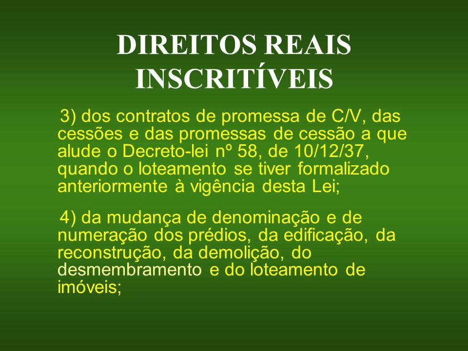 DIREITOS REAIS INSCRITÍVEIS 3) dos contratos de promessa de C/V, das cessões e das promessas de cessão a que alude o Decreto-lei nº 58, de 10/12/37, q