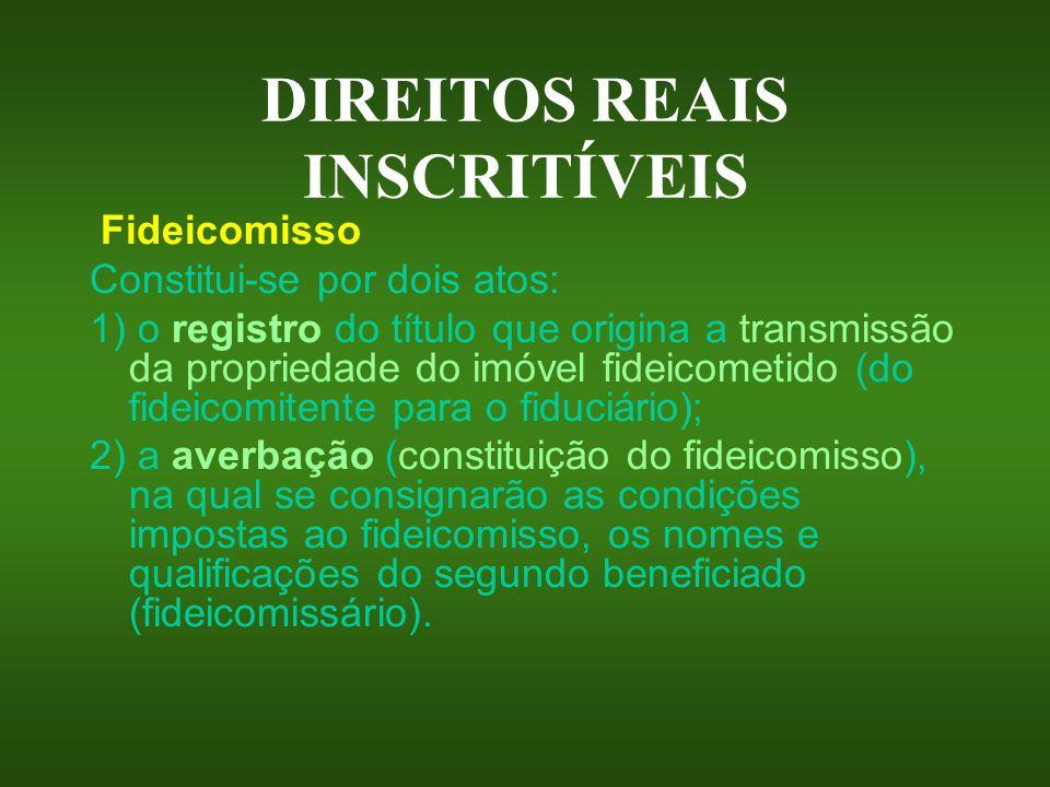 DIREITOS REAIS INSCRITÍVEIS Fideicomisso Constitui-se por dois atos: 1) o registro do título que origina a transmissão da propriedade do imóvel fideic