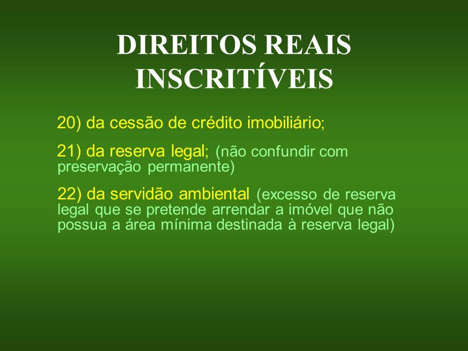 DIREITOS REAIS INSCRITÍVEIS 20) da cessão de crédito imobiliário ; 21) da reserva legal ; (não confundir com preservação permanente) 22) da servidão a