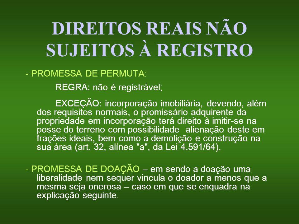 DIREITOS REAIS NÃO SUJEITOS À REGISTRO - PROMESSA DE PERMUTA : REGRA: não é registrável ; EXCEÇÃO: incorporação imobiliária, devendo, além dos requisi