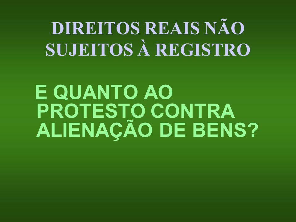 DIREITOS REAIS NÃO SUJEITOS À REGISTRO E QUANTO AO PROTESTO CONTRA ALIENAÇÃO DE BENS?