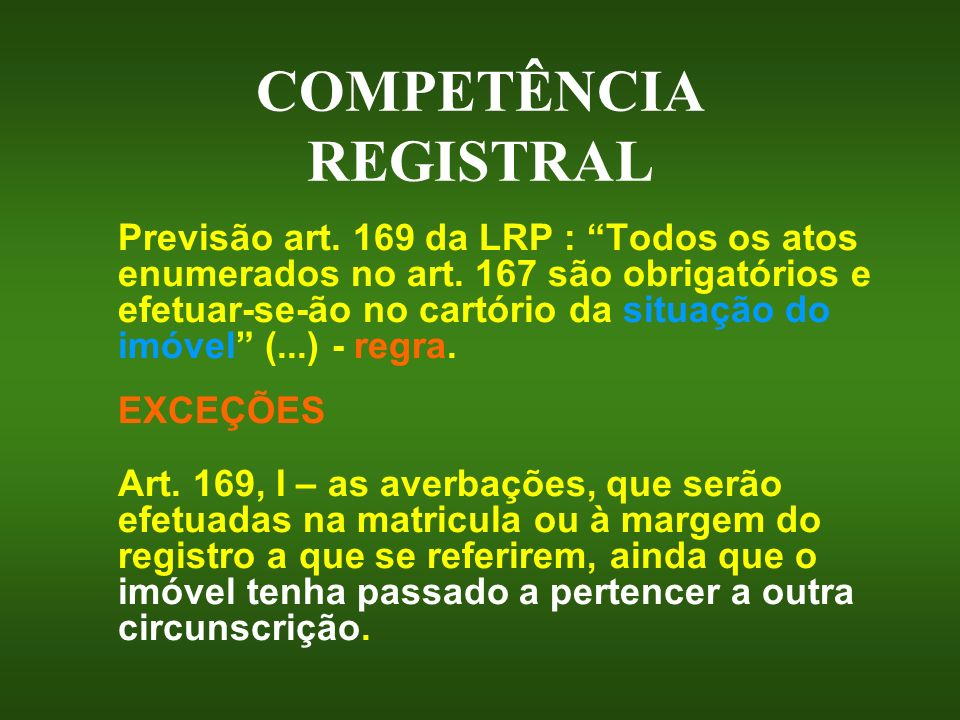 COMPETÊNCIA REGISTRAL Previsão art. 169 da LRP : Todos os atos enumerados no art. 167 são obrigatórios e efetuar-se-ão no cartório da situação do imóv