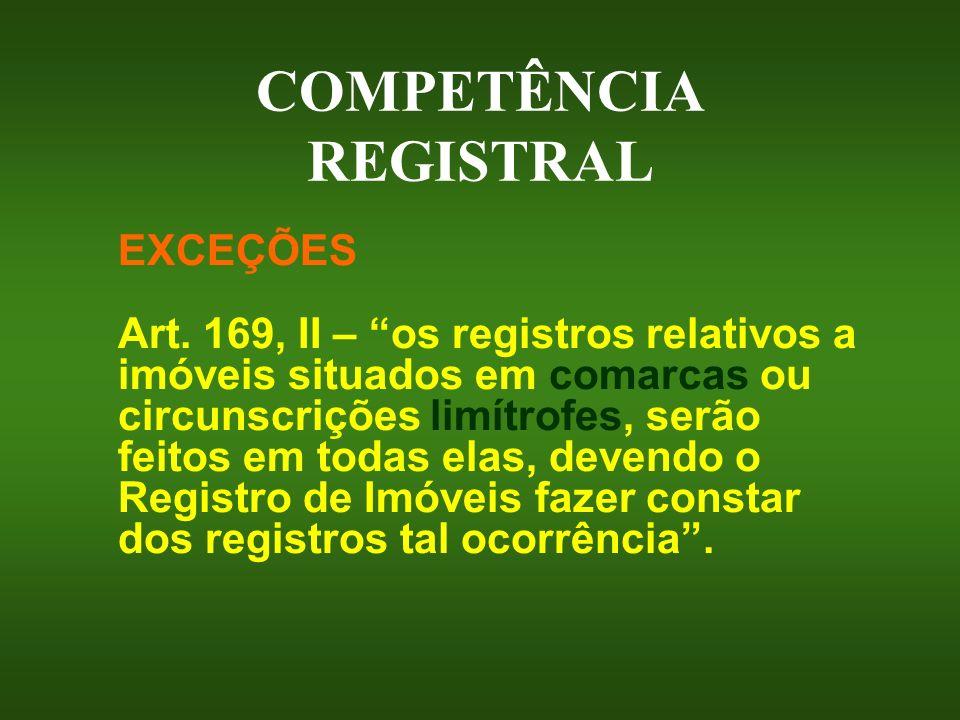 COMPETÊNCIA REGISTRAL EXCEÇÕES Art. 169, II – os registros relativos a imóveis situados em comarcas ou circunscrições limítrofes, serão feitos em toda