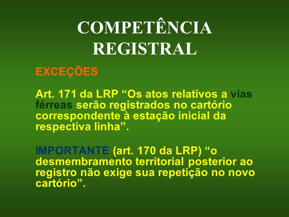 COMPETÊNCIA REGISTRAL EXCEÇÕES Art. 171 da LRP Os atos relativos a vias férreas serão registrados no cartório correspondente à estação inicial da resp