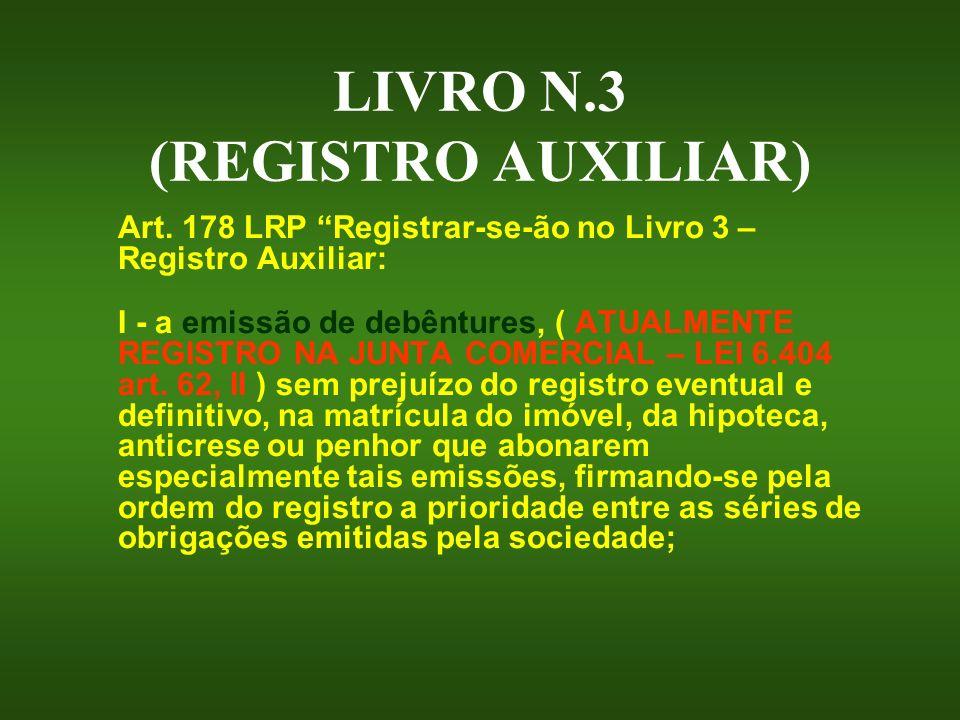 LIVRO N.3 (REGISTRO AUXILIAR) Art. 178 LRP Registrar-se-ão no Livro 3 – Registro Auxiliar: I - a emissão de debêntures, ( ATUALMENTE REGISTRO NA JUNTA