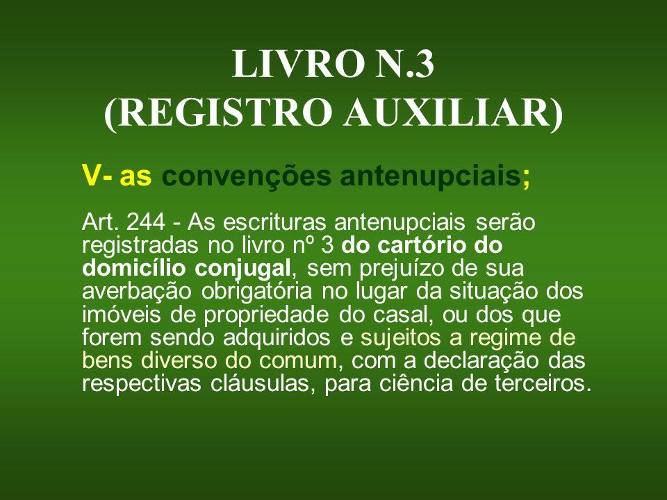 LIVRO N.3 (REGISTRO AUXILIAR) V- as convenções antenupciais; Art. 244 - As escrituras antenupciais serão registradas no livro nº 3 do cartório do domi