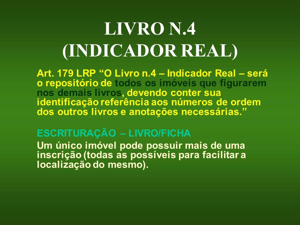 LIVRO N.4 (INDICADOR REAL) Art. 179 LRP O Livro n.4 – Indicador Real – será o repositório de todos os imóveis que figurarem nos demais livros, devendo