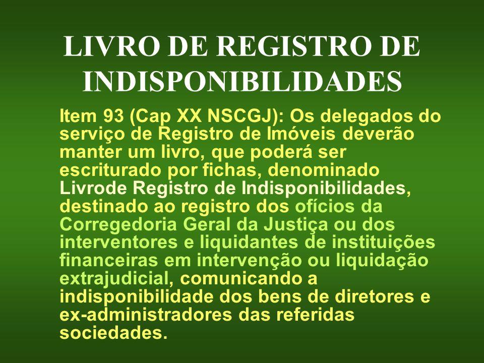 LIVRO DE REGISTRO DE INDISPONIBILIDADES Item 93 (Cap XX NSCGJ): Os delegados do serviço de Registro de Imóveis deverão manter um livro, que poderá ser