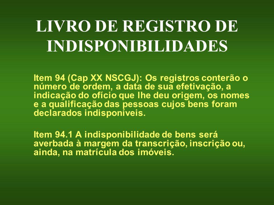 LIVRO DE REGISTRO DE INDISPONIBILIDADES Item 94 (Cap XX NSCGJ): Os registros conterão o número de ordem, a data de sua efetivação, a indicação do ofíc