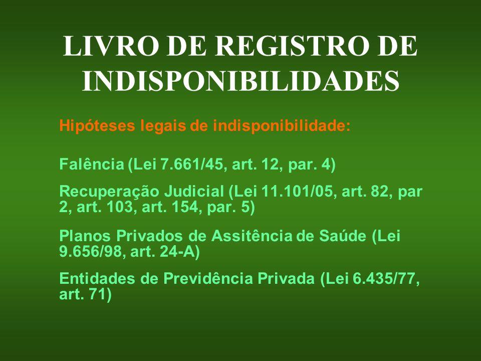 LIVRO DE REGISTRO DE INDISPONIBILIDADES Hipóteses legais de indisponibilidade: Falência (Lei 7.661/45, art. 12, par. 4) Recuperação Judicial (Lei 11.1