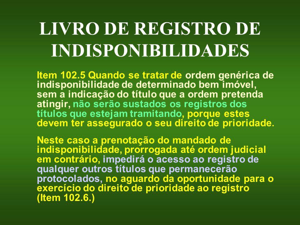 LIVRO DE REGISTRO DE INDISPONIBILIDADES Item 102.5 Quando se tratar de ordem genérica de indisponibilidade de determinado bem imóvel, sem a indicação