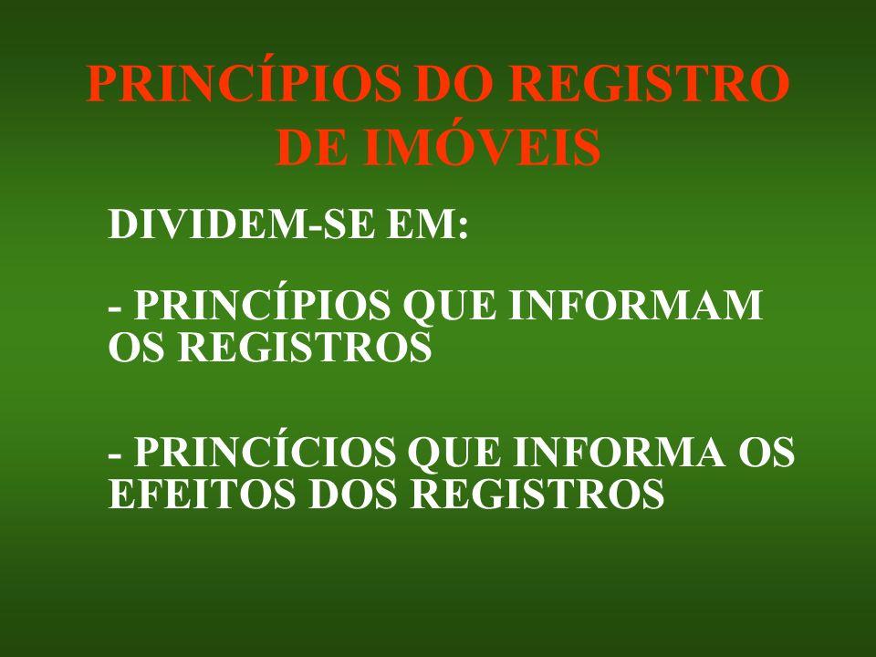 PRINCÍPIOS DO REGISTRO DE IMÓVEIS DIVIDEM-SE EM: - PRINCÍPIOS QUE INFORMAM OS REGISTROS - PRINCÍCIOS QUE INFORMA OS EFEITOS DOS REGISTROS