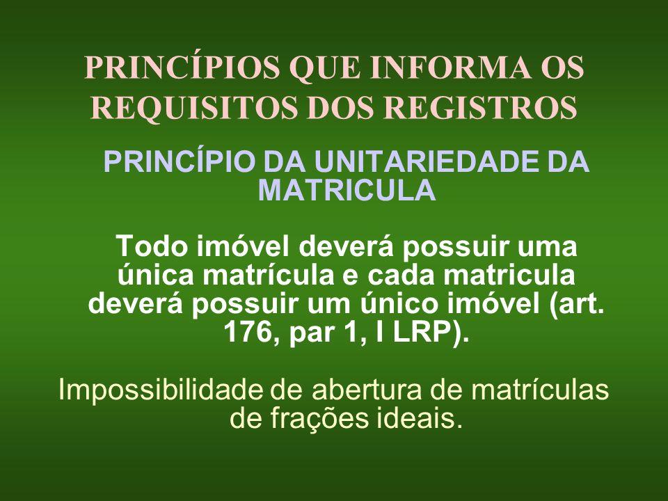 PRINCÍPIOS QUE INFORMA OS REQUISITOS DOS REGISTROS PRINCÍPIO DA UNITARIEDADE DA MATRICULA Todo imóvel deverá possuir uma única matrícula e cada matric