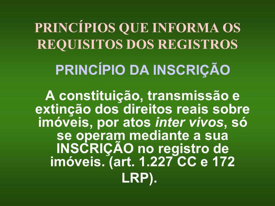 PRINCÍPIOS QUE INFORMA OS REQUISITOS DOS REGISTROS PRINCÍPIO DA INSCRIÇÃO A constituição, transmissão e extinção dos direitos reais sobre imóveis, por