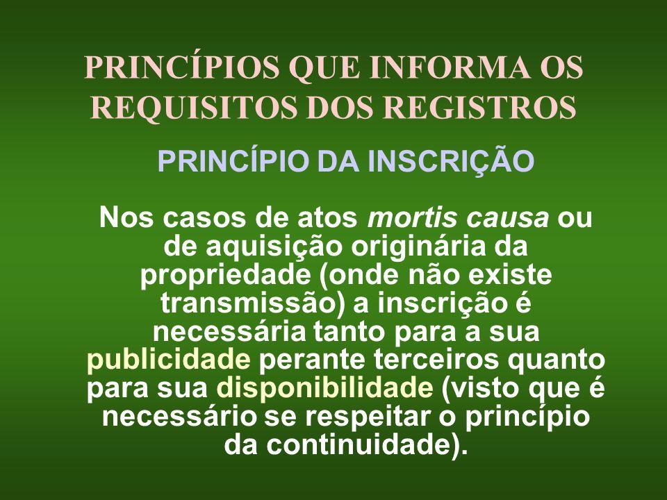 PRINCÍPIOS QUE INFORMA OS REQUISITOS DOS REGISTROS PRINCÍPIO DA INSCRIÇÃO Nos casos de atos mortis causa ou de aquisição originária da propriedade (on