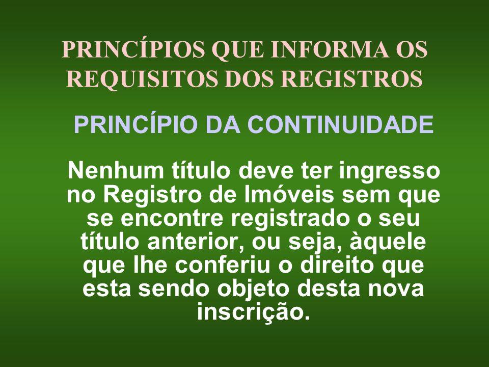 PRINCÍPIOS QUE INFORMA OS REQUISITOS DOS REGISTROS PRINCÍPIO DA CONTINUIDADE Nenhum título deve ter ingresso no Registro de Imóveis sem que se encontr