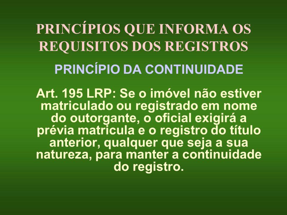 PRINCÍPIOS QUE INFORMA OS REQUISITOS DOS REGISTROS PRINCÍPIO DA CONTINUIDADE Art. 195 LRP: Se o imóvel não estiver matriculado ou registrado em nome d